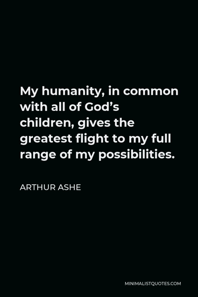 Arthur Ashe Quote - My humanity, in common with all of God's children, gives the greatest flight to my full range of my possibilities.