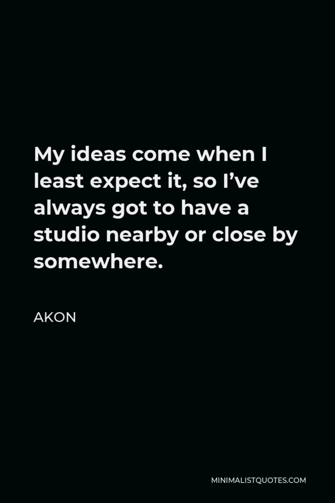 Akon Quote - My ideas come when I least expect it, so I've always got to have a studio nearby or close by somewhere.