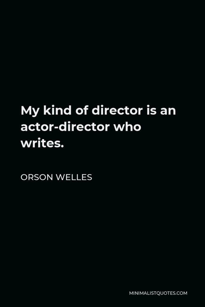 Orson Welles Quote - My kind of director is an actor-director who writes.