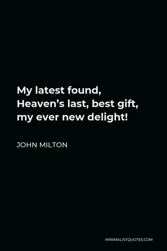 John Milton Quote - My latest found, Heaven's last, best gift, my ever new delight!