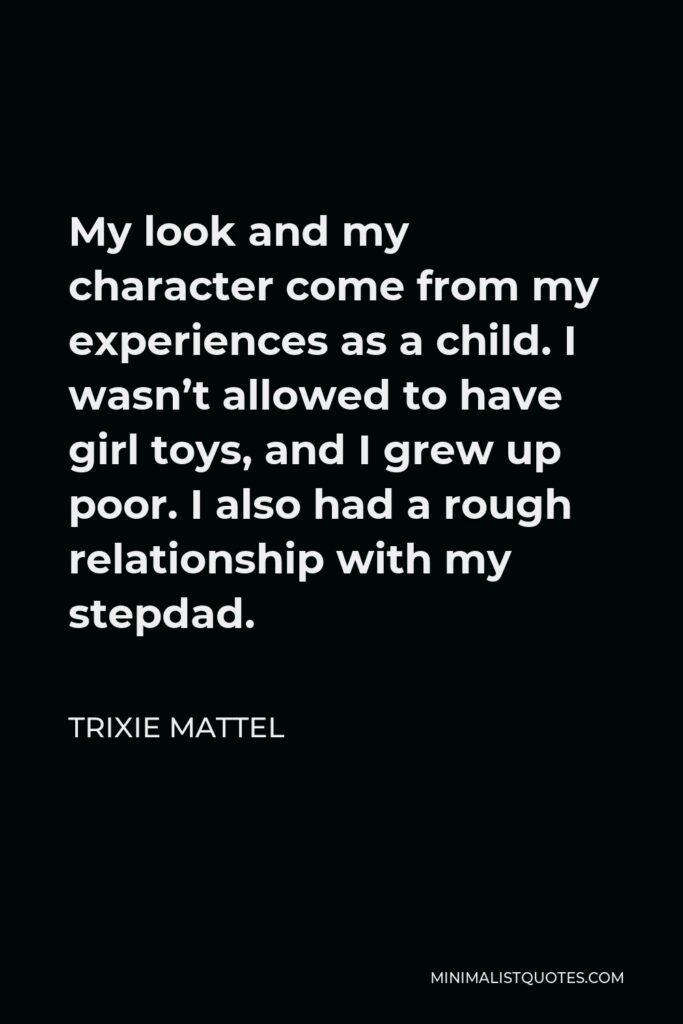 Trixie Mattel Quote - My look and my character come from my experiences as a child. I wasn't allowed to have girl toys, and I grew up poor. I also had a rough relationship with my stepdad.
