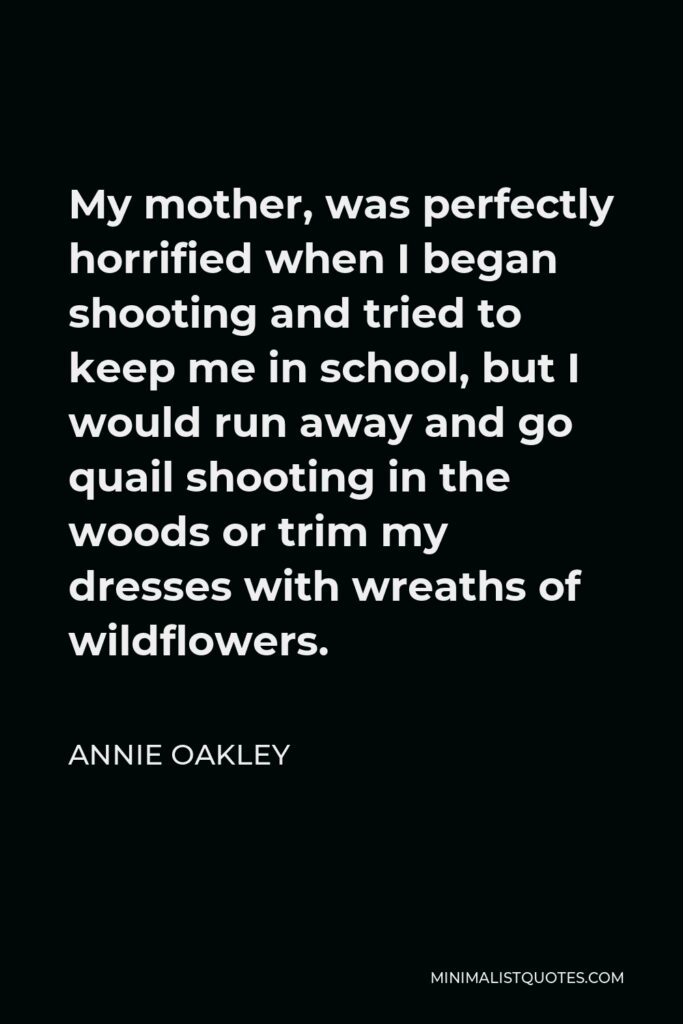 Annie Oakley Quote - My mother, was perfectly horrified when I began shooting and tried to keep me in school, but I would run away and go quail shooting in the woods or trim my dresses with wreaths of wildflowers.