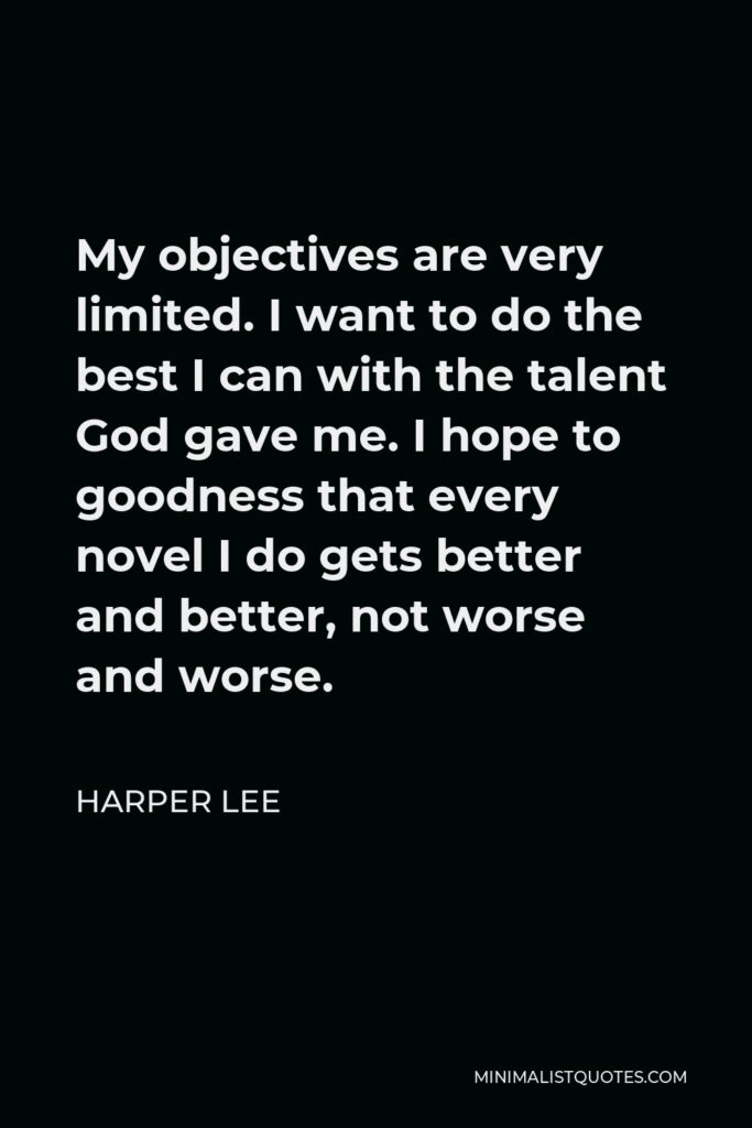 Harper Lee Quote - My objectives are very limited. I want to do the best I can with the talent God gave me. I hope to goodness that every novel I do gets better and better, not worse and worse.