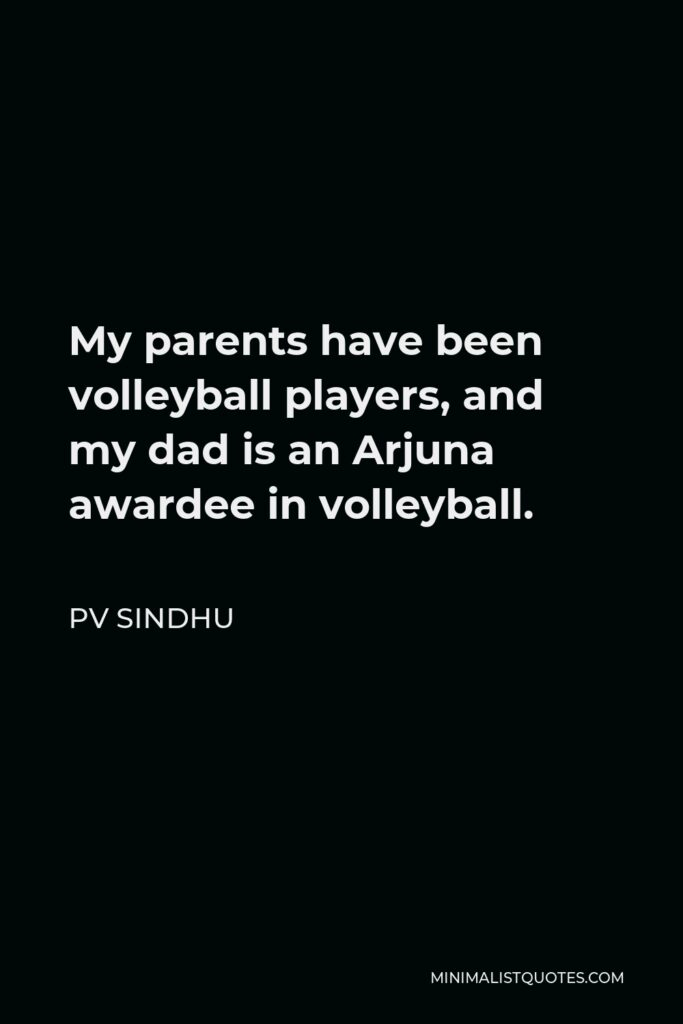 PV Sindhu Quote - My parents have been volleyball players, and my dad is an Arjuna awardee in volleyball.