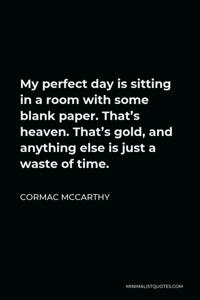 Cormac McCarthy Quote - My perfect day is sitting in a room with some blank paper. That's heaven. That's gold, and anything else is just a waste of time.