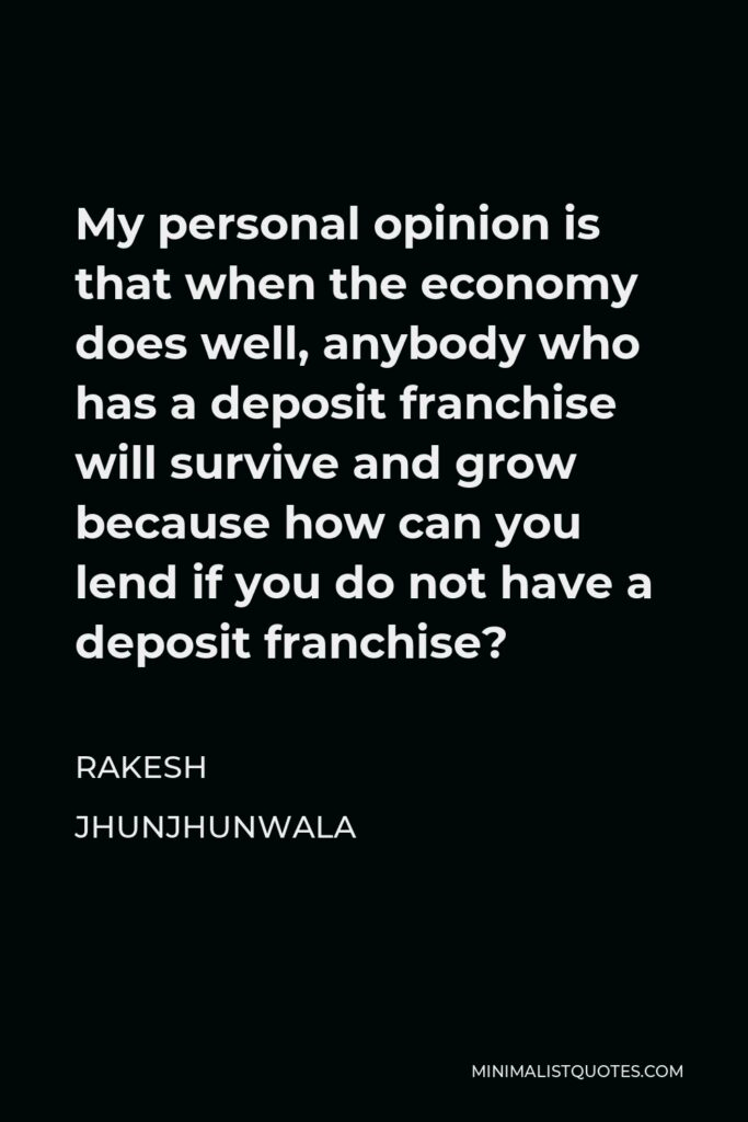 Rakesh Jhunjhunwala Quote - My personal opinion is that when the economy does well, anybody who has a deposit franchise will survive and grow because how can you lend if you do not have a deposit franchise?