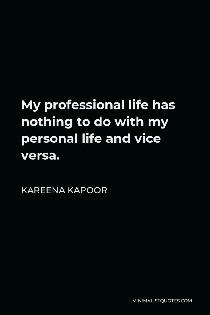 Kareena Kapoor Quote - My professional life has nothing to do with my personal life and vice versa.