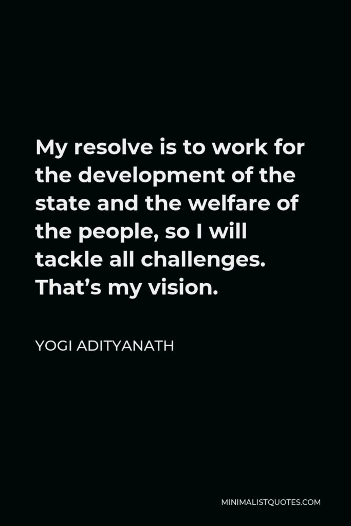 Yogi Adityanath Quote - My resolve is to work for the development of the state and the welfare of the people, so I will tackle all challenges. That's my vision.