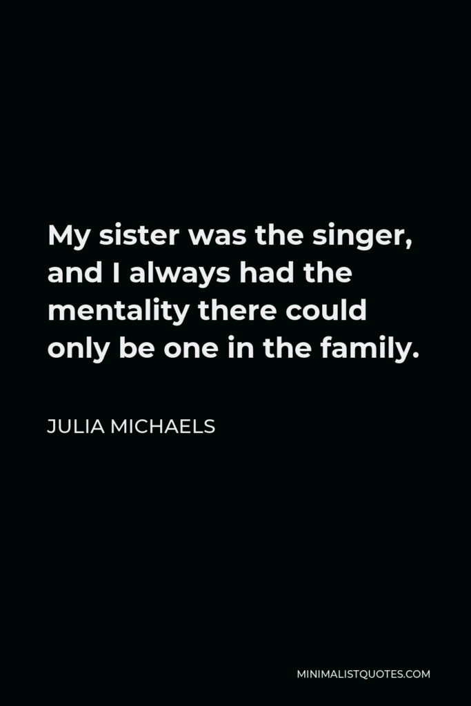 Julia Michaels Quote - My sister was the singer, and I always had the mentality there could only be one in the family.