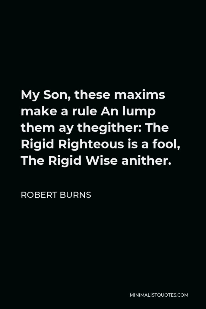 Robert Burns Quote - My Son, these maxims make a rule An lump them ay thegither: The Rigid Righteous is a fool, The Rigid Wise anither.