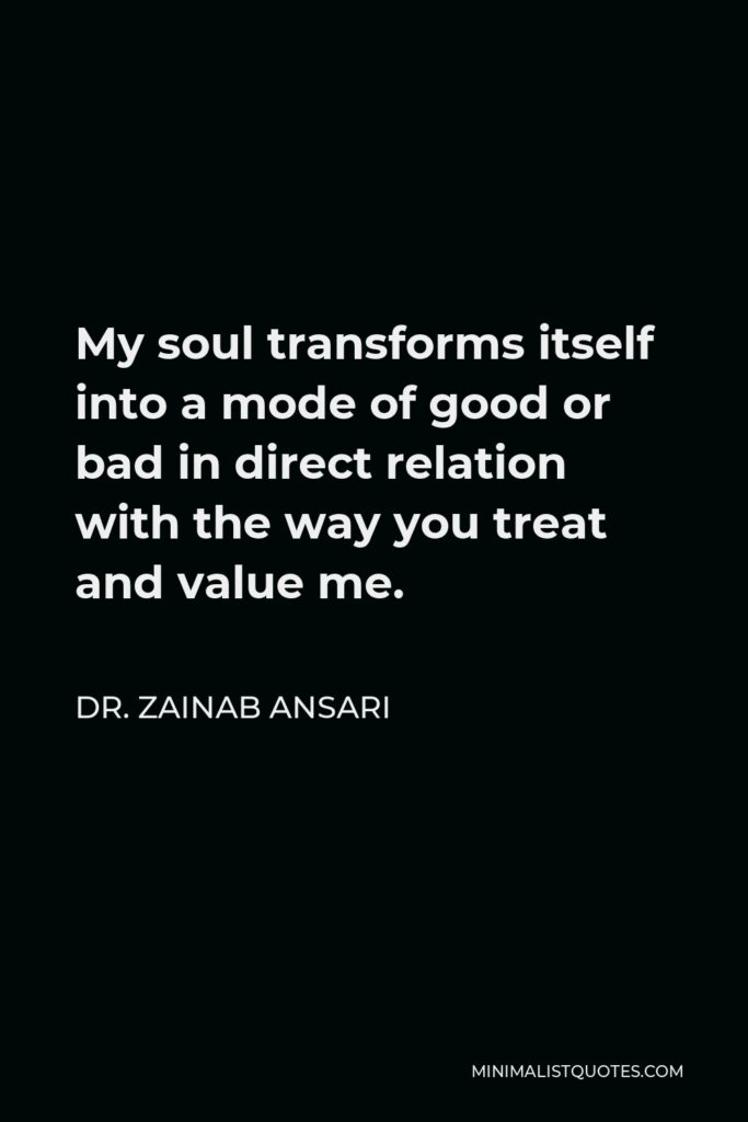 Dr. Zainab Ansari Quote - My soul transforms itself into a mode of good or bad in direct relation with the way you treat and value me.