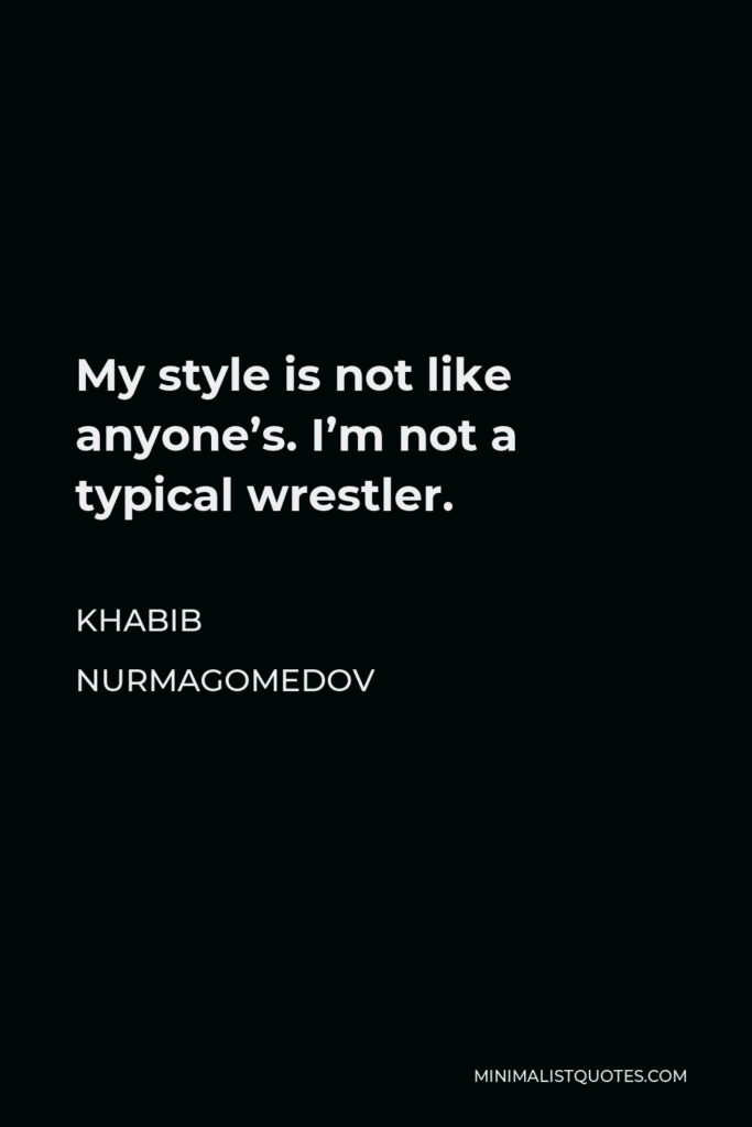 Khabib Nurmagomedov Quote - My style is not like anyone's. I'm not a typical wrestler.