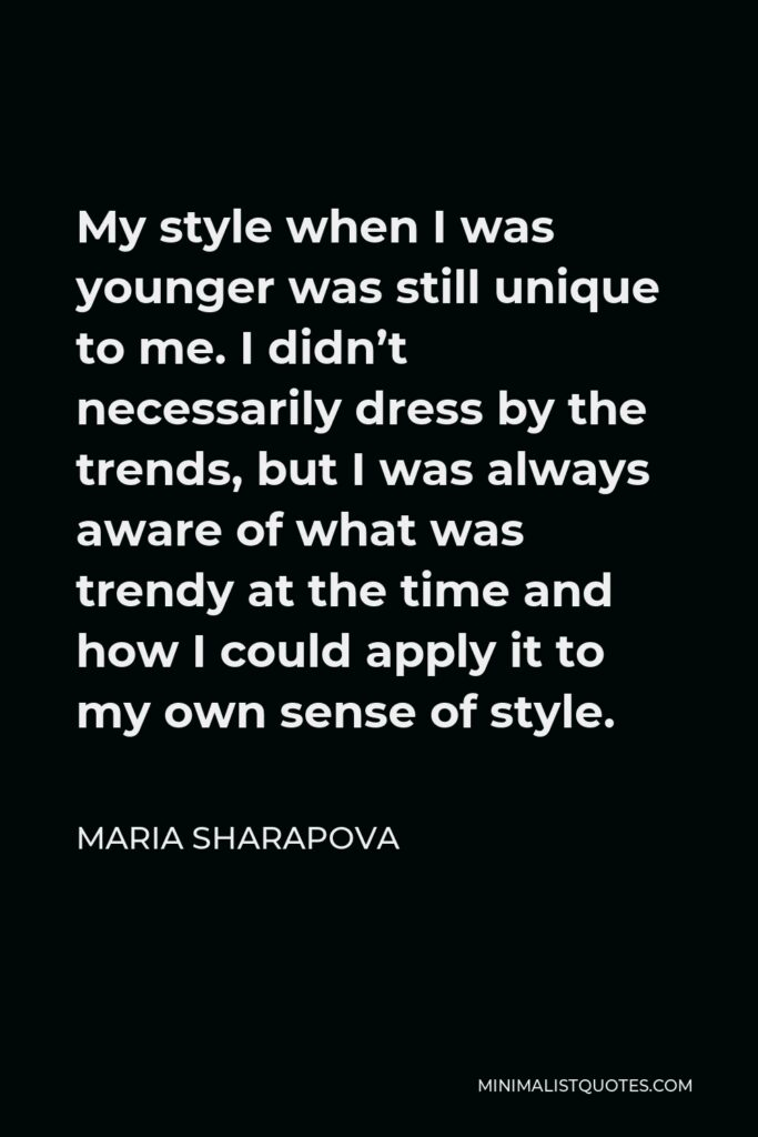 Maria Sharapova Quote - My style when I was younger was still unique to me. I didn't necessarily dress by the trends, but I was always aware of what was trendy at the time and how I could apply it to my own sense of style.