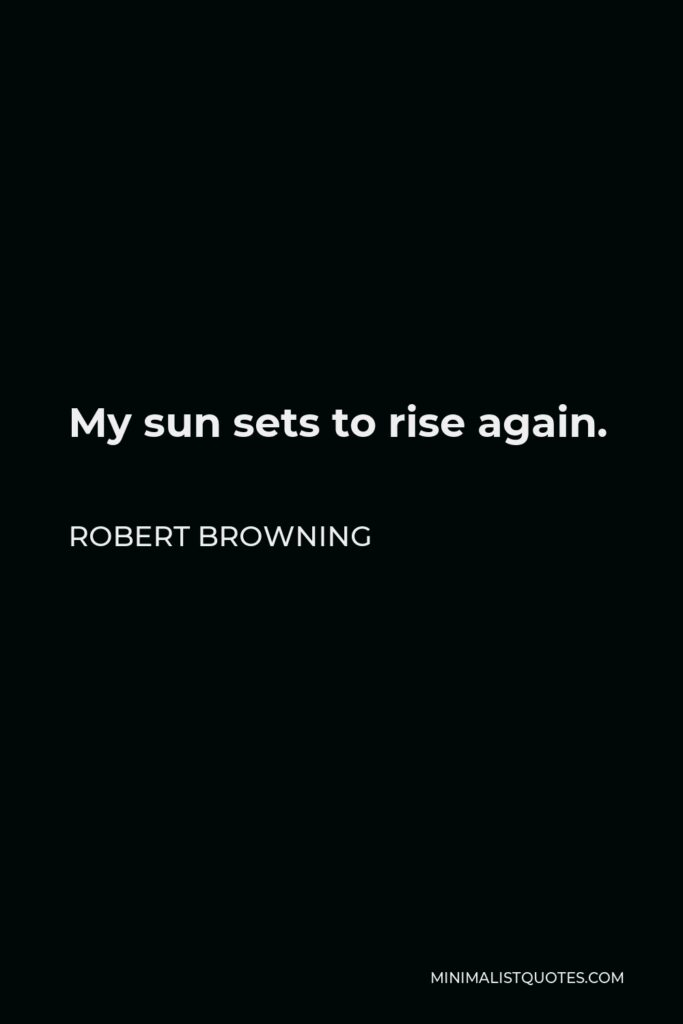 Robert Browning Quote - My sun sets to rise again.