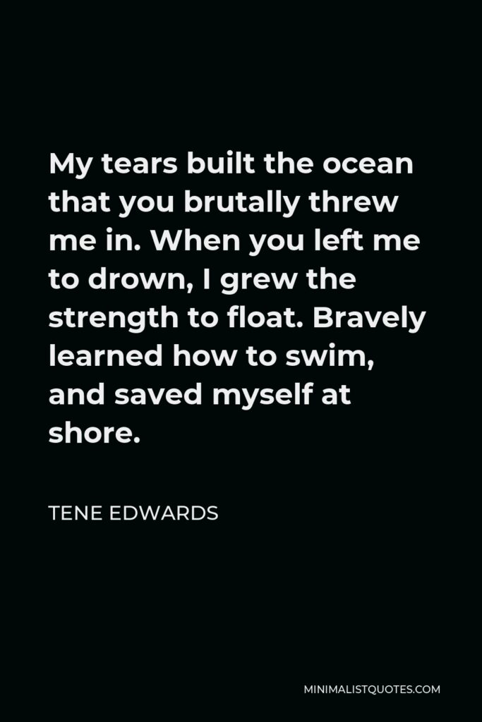 Tene Edwards Quote - My tears built the ocean that you brutally threw me in. When you left me to drown, I grew the strength to float. Bravely learned how to swim, and saved myself at shore.