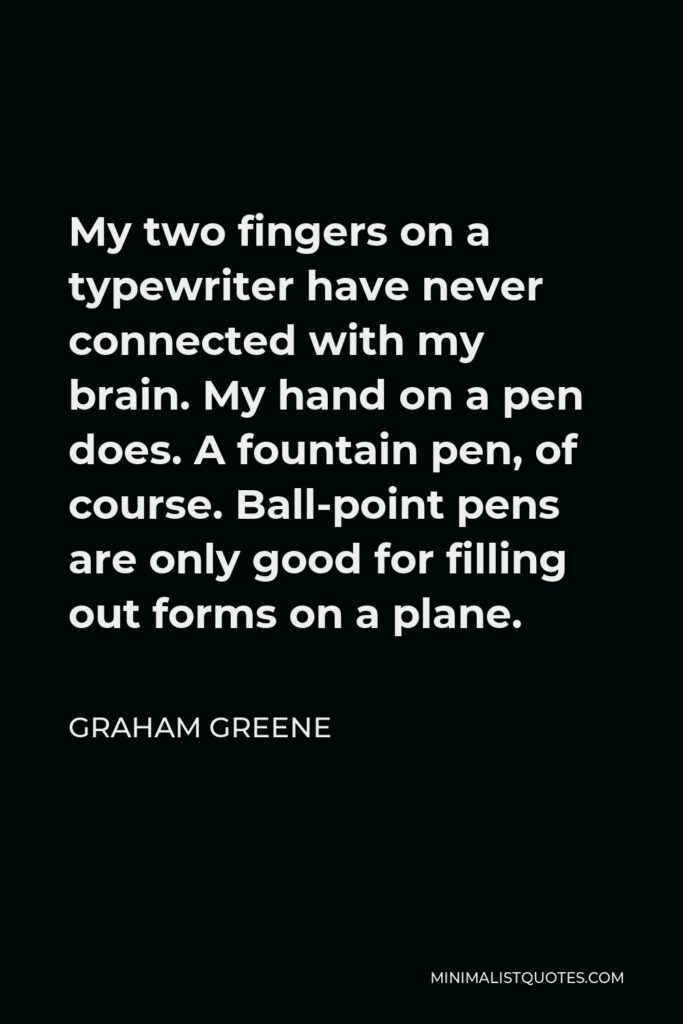 Graham Greene Quote - My two fingers on a typewriter have never connected with my brain. My hand on a pen does. A fountain pen, of course. Ball-point pens are only good for filling out forms on a plane.