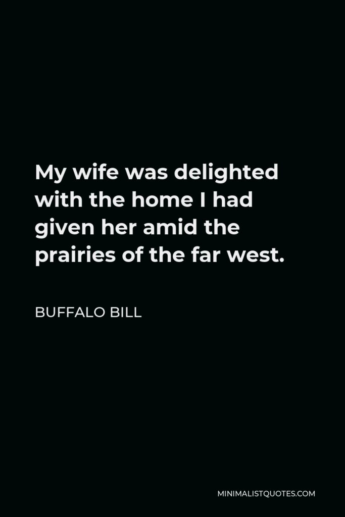 Buffalo Bill Quote - My wife was delighted with the home I had given her amid the prairies of the far west.