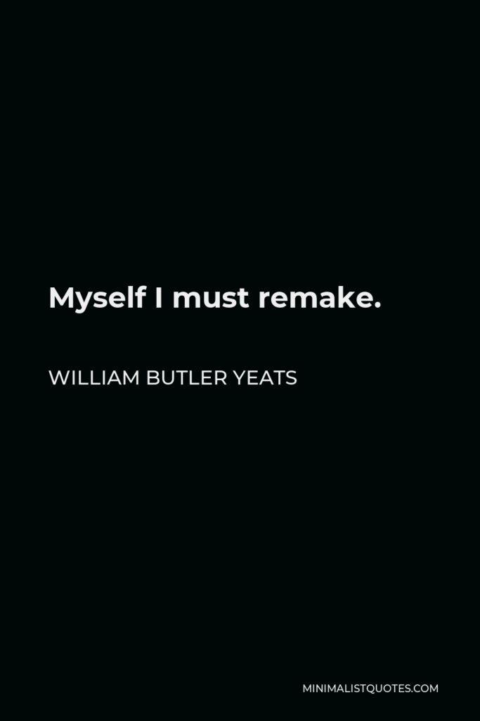William Butler Yeats Quote - Myself I must remake.