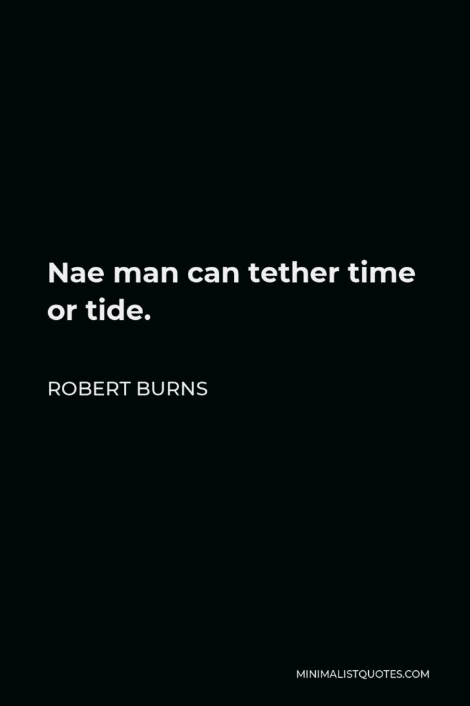 Robert Burns Quote - Nae man can tether time or tide.