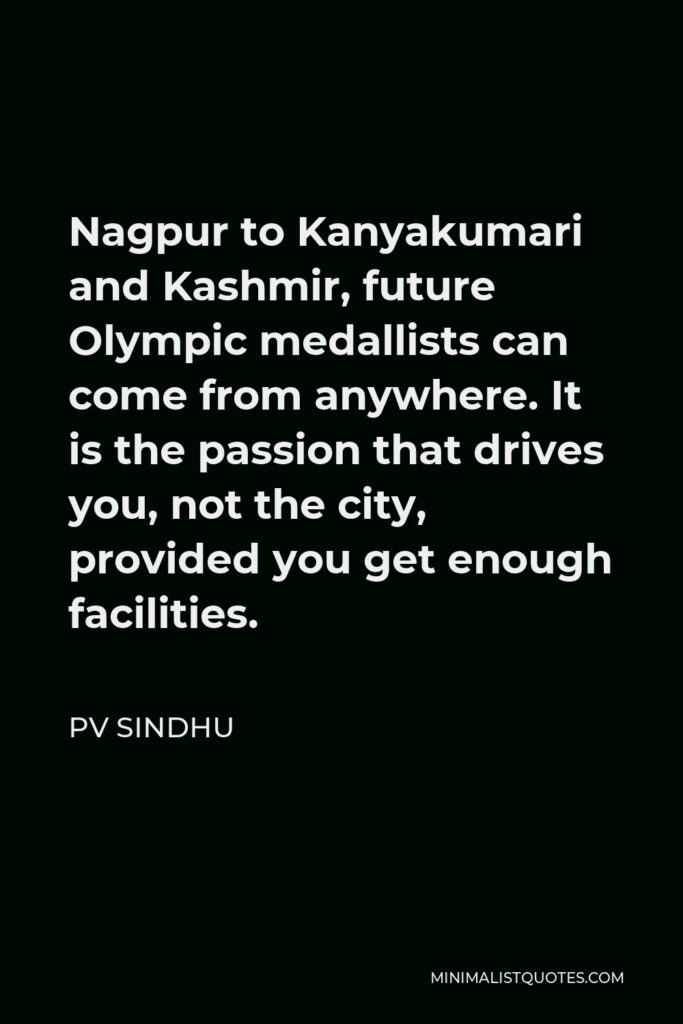 PV Sindhu Quote - Nagpur to Kanyakumari and Kashmir, future Olympic medallists can come from anywhere. It is the passion that drives you, not the city, provided you get enough facilities.