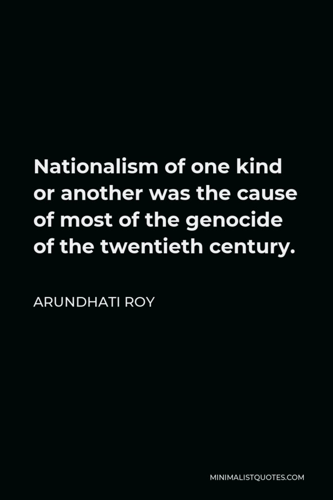 Arundhati Roy Quote - Nationalism of one kind or another was the cause of most of the genocide of the twentieth century.