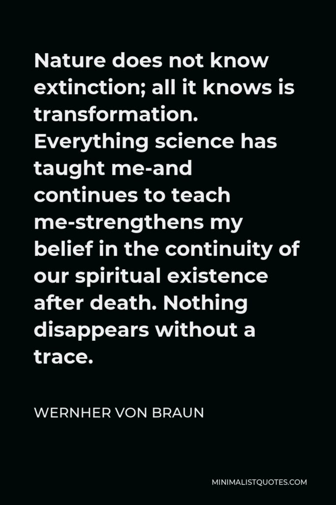 Wernher von Braun Quote - Nature does not know extinction; all it knows is transformation. Everything science has taught me-and continues to teach me-strengthens my belief in the continuity of our spiritual existence after death. Nothing disappears without a trace.