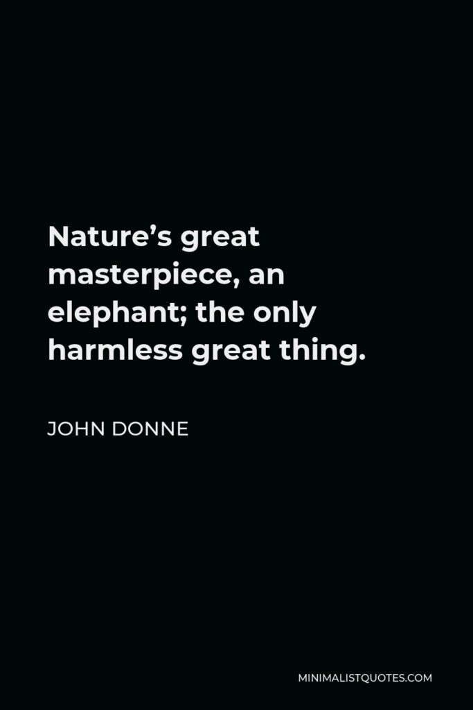 John Donne Quote - Nature's great masterpiece, an elephant; the only harmless great thing.