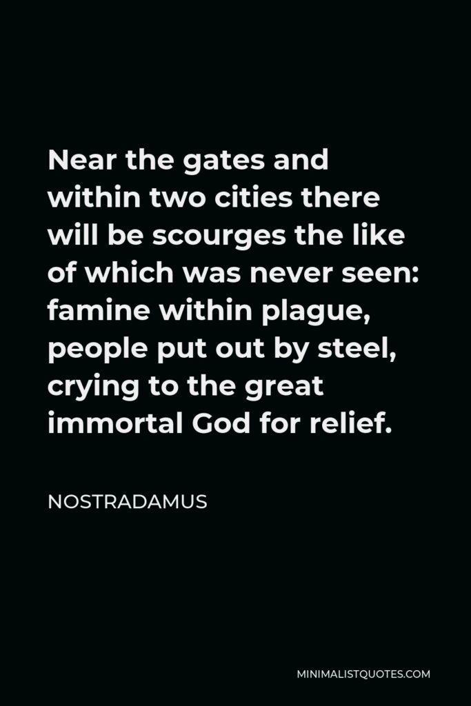Nostradamus Quote - Near the gates and within two cities there will be scourges the like of which was never seen: famine within plague, people put out by steel, crying to the great immortal God for relief.