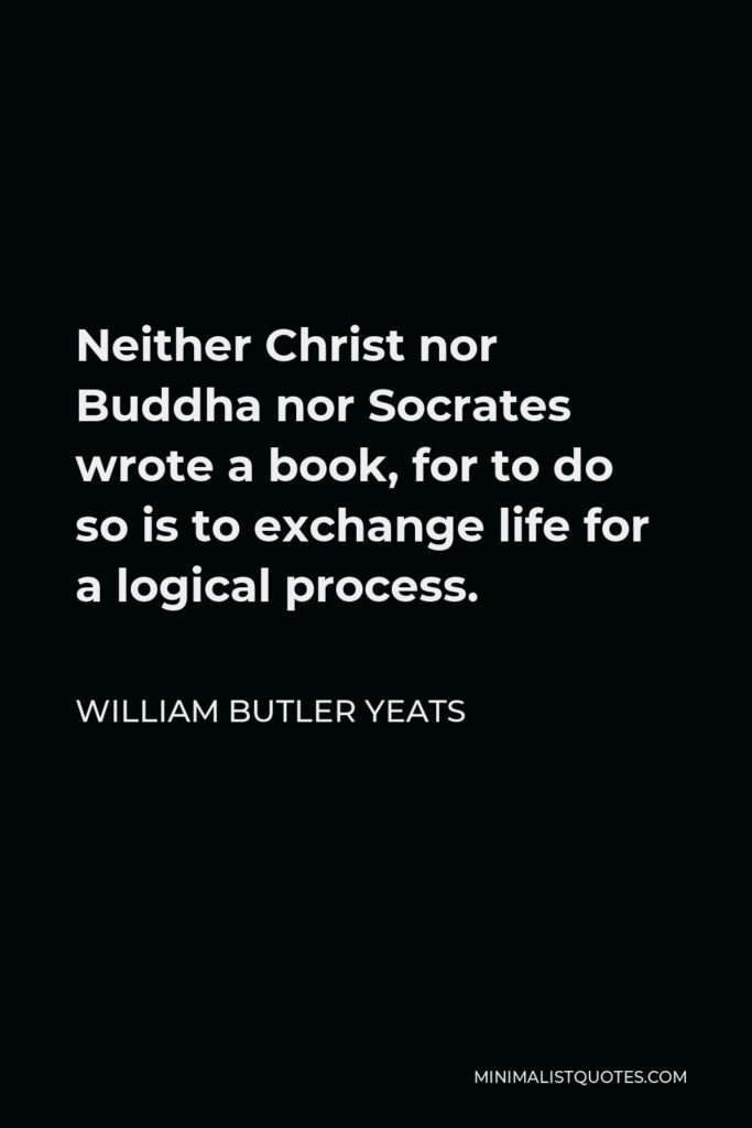 William Butler Yeats Quote - Neither Christ nor Buddha nor Socrates wrote a book, for to do so is to exchange life for a logical process.