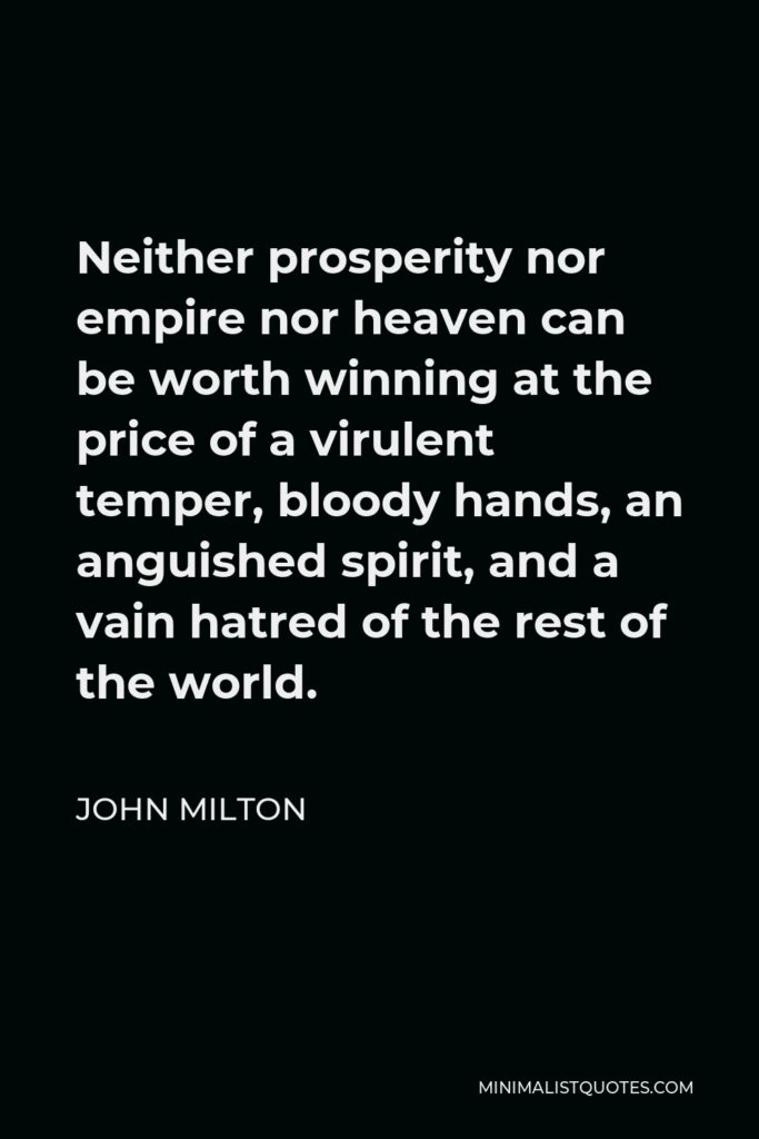John Milton Quote - Neither prosperity nor empire nor heaven can be worth winning at the price of a virulent temper, bloody hands, an anguished spirit, and a vain hatred of the rest of the world.