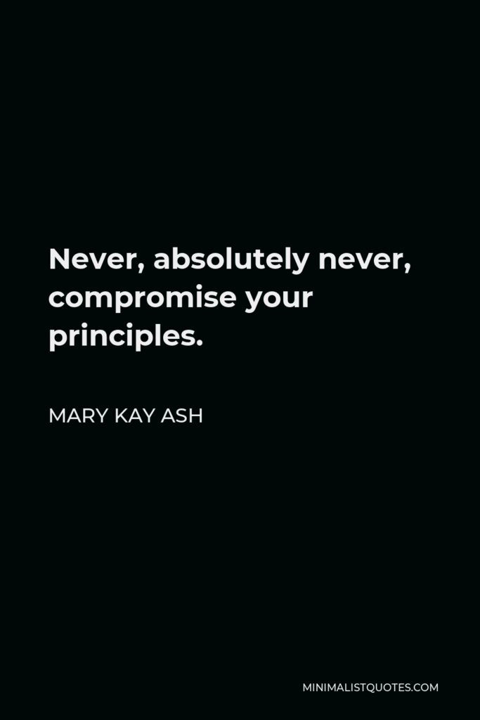 Mary Kay Ash Quote - Never, absolutely never, compromise your principles.