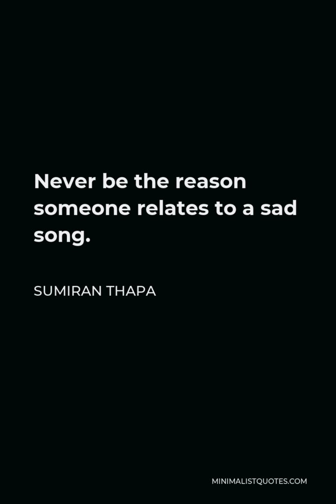 Sumiran Thapa Quote - Never be the reason someone relates to a sad song.