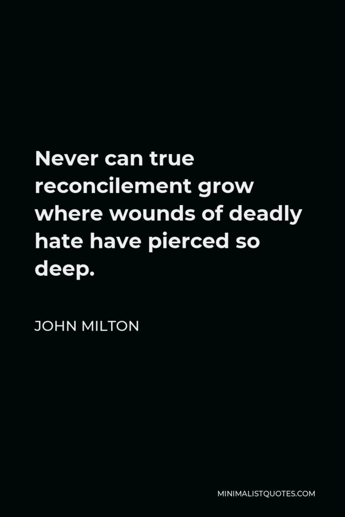 John Milton Quote - Never can true reconcilement grow where wounds of deadly hate have pierced so deep.