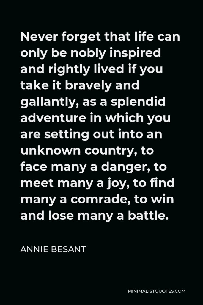 Annie Besant Quote - Never forget that life can only be nobly inspired and rightly lived if you take it bravely and gallantly, as a splendid adventure in which you are setting out into an unknown country, to face many a danger, to meet many a joy, to find many a comrade, to win and lose many a battle.
