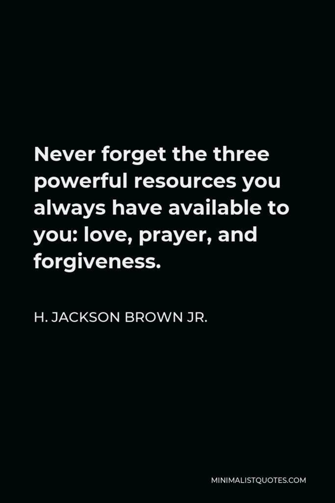 H. Jackson Brown Jr. Quote - Never forget the three powerful resources you always have available to you: love, prayer, and forgiveness.