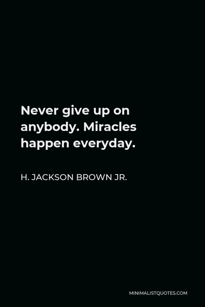 H. Jackson Brown Jr. Quote - Never give up on anybody. Miracles happen everyday.