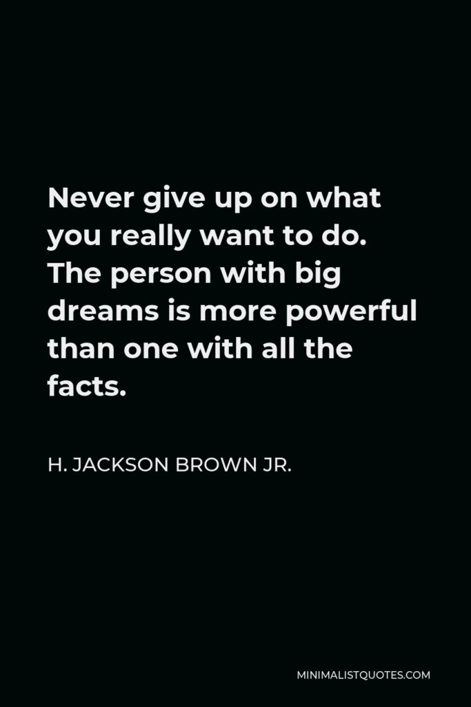 H. Jackson Brown Jr. Quote - Never give up on what you really want to do. The person with big dreams is more powerful than one with all the facts.