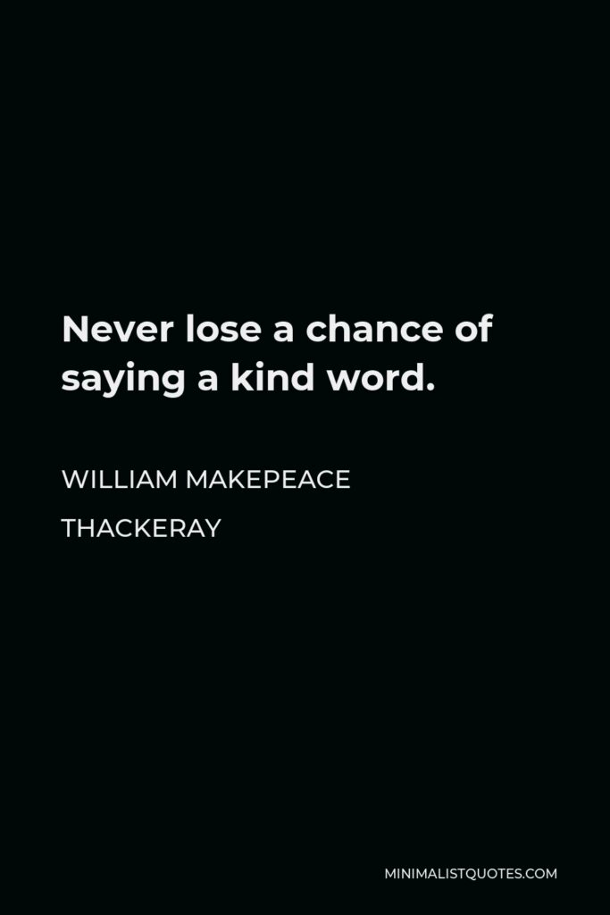William Makepeace Thackeray Quote - Never lose a chance of saying a kind word.