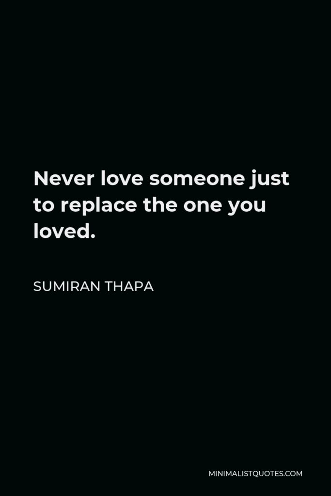 Sumiran Thapa Quote - Never love someone just to replace the one you loved.