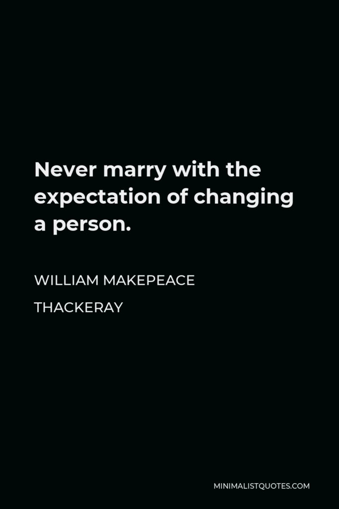 William Makepeace Thackeray Quote - Never marry with the expectation of changing a person.
