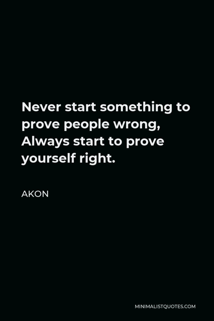 Akon Quote - Never start something to prove people wrong, Always start to prove yourself right.