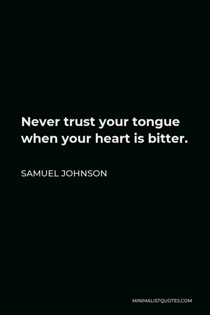 Samuel Johnson Quote - Never trust your tongue when your heart is bitter.