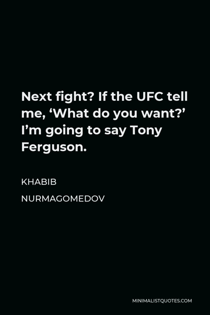 Khabib Nurmagomedov Quote - Next fight? If the UFC tell me, 'What do you want?' I'm going to say Tony Ferguson.