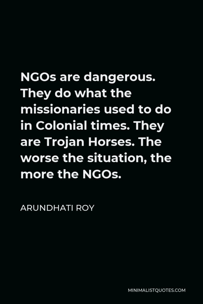 Arundhati Roy Quote - NGOs are dangerous. They do what the missionaries used to do in Colonial times. They are Trojan Horses. The worse the situation, the more the NGOs.