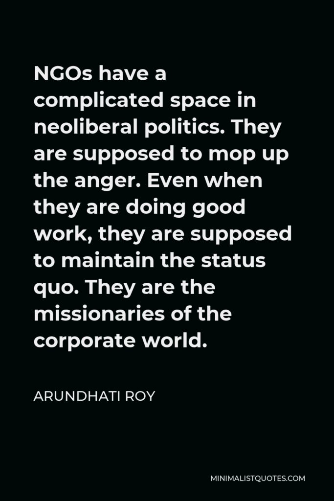 Arundhati Roy Quote - NGOs have a complicated space in neoliberal politics. They are supposed to mop up the anger. Even when they are doing good work, they are supposed to maintain the status quo. They are the missionaries of the corporate world.
