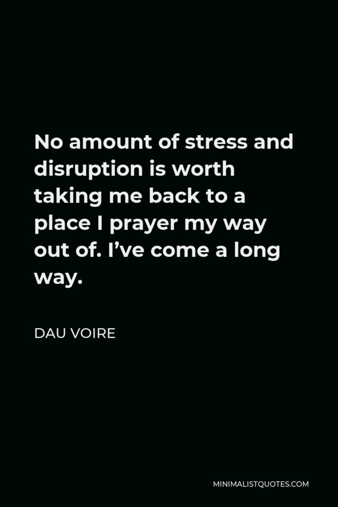 Dau Voire Quote - No amount of stress and disruption is worth taking me back to a place I prayer my way out of. I've come a long way.