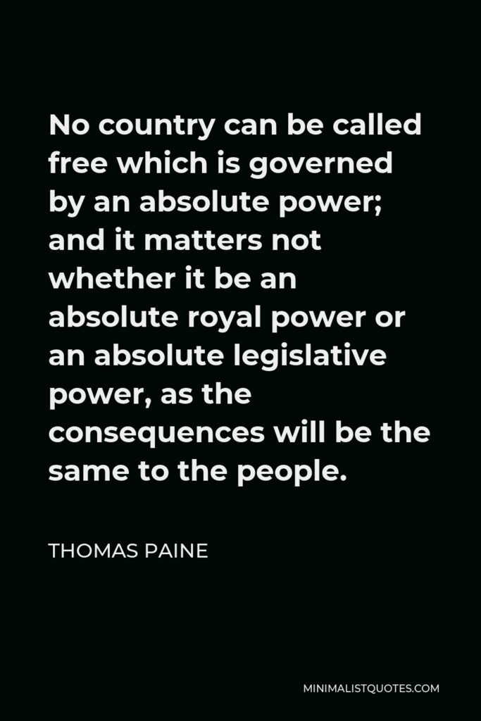 Thomas Paine Quote - No country can be called free which is governed by an absolute power; and it matters not whether it be an absolute royal power or an absolute legislative power, as the consequences will be the same to the people.