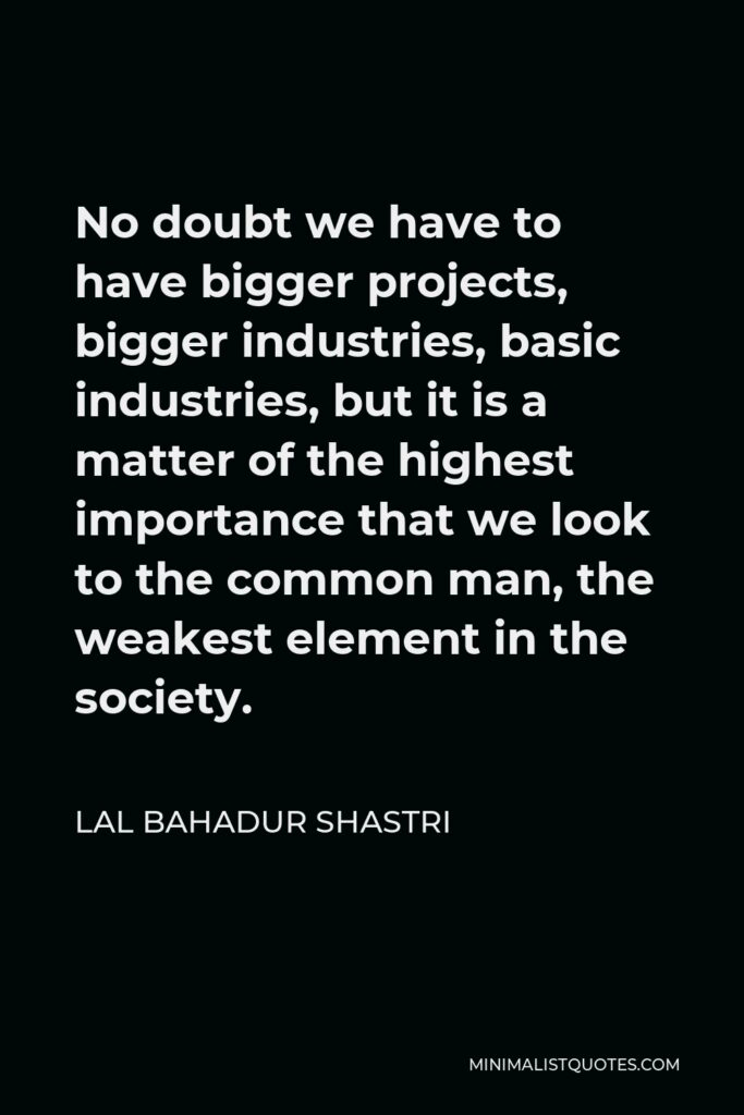 Lal Bahadur Shastri Quote - No doubt we have to have bigger projects, bigger industries, basic industries, but it is a matter of the highest importance that we look to the common man, the weakest element in the society.