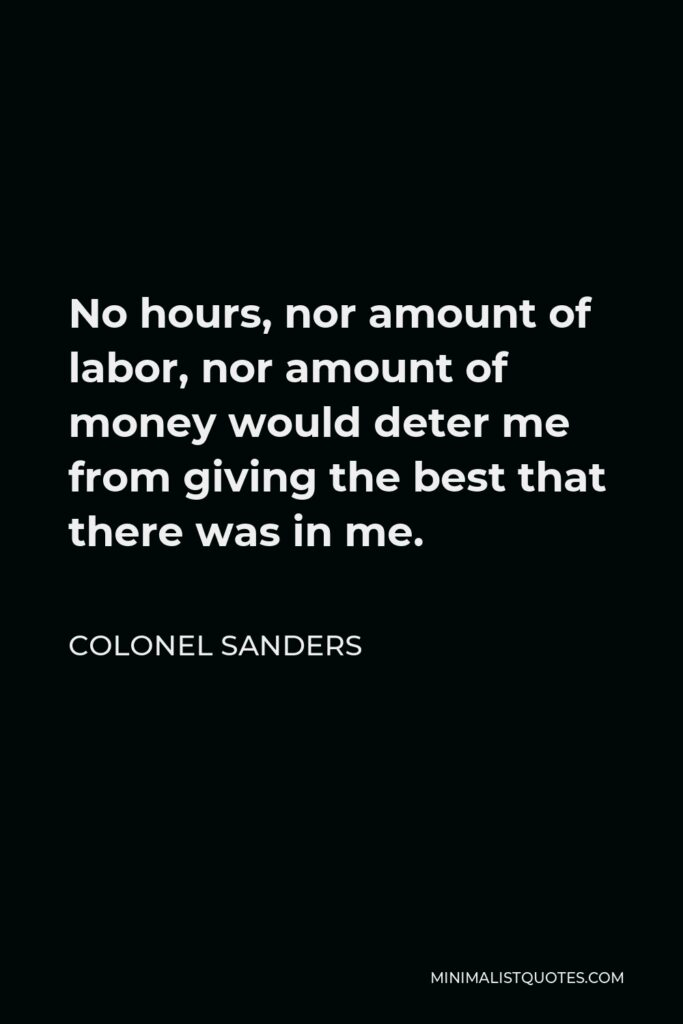 Colonel Sanders Quote - No hours, nor amount of labor, nor amount of money would deter me from giving the best that there was in me.