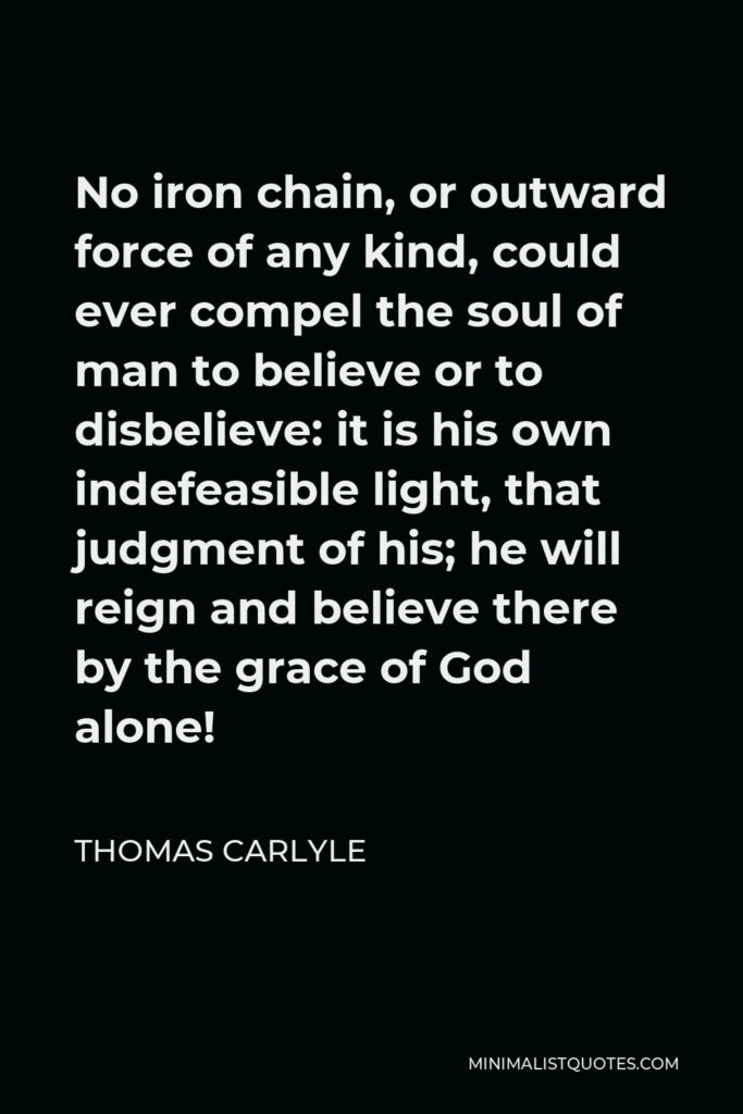Thomas Carlyle Quote - No iron chain, or outward force of any kind, could ever compel the soul of man to believe or to disbelieve: it is his own indefeasible light, that judgment of his; he will reign and believe there by the grace of God alone!